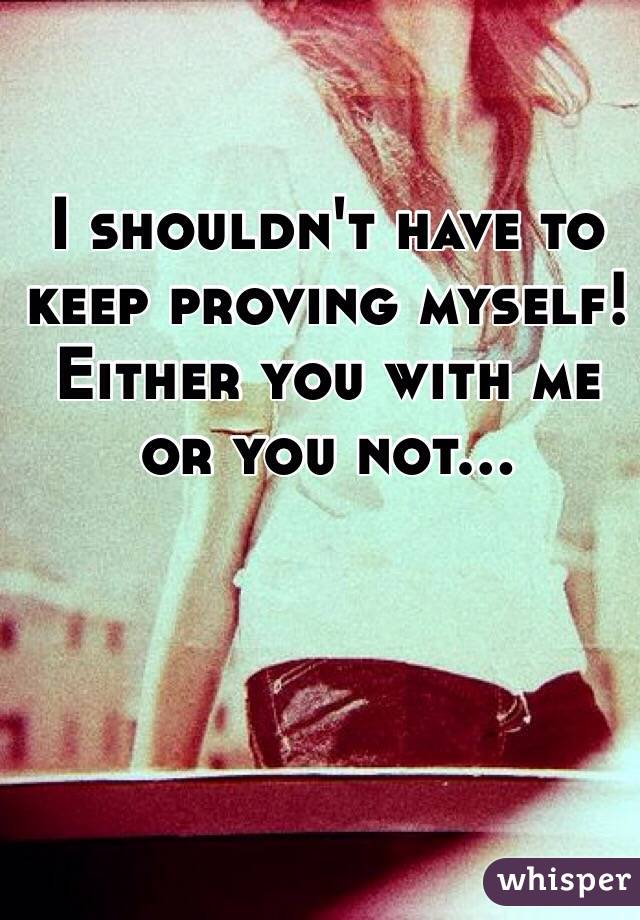 I shouldn't have to keep proving myself! Either you with me or you not…
