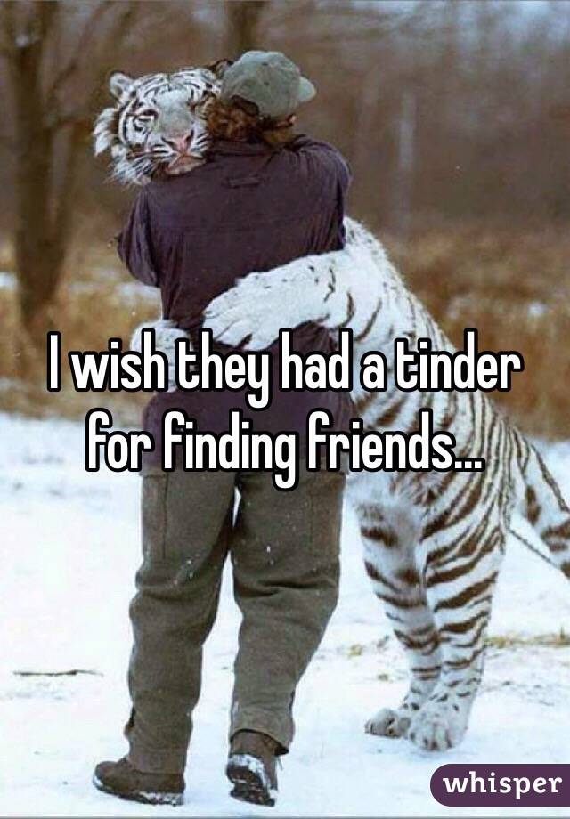 I wish they had a tinder for finding friends...