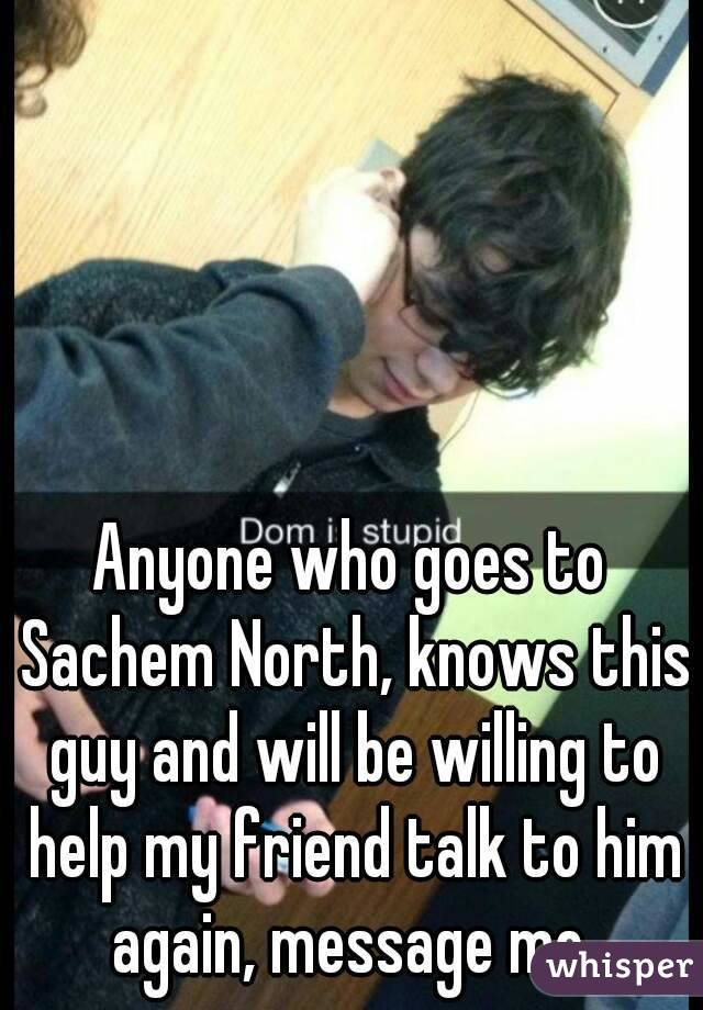 Anyone who goes to Sachem North, knows this guy and will be willing to help my friend talk to him again, message me