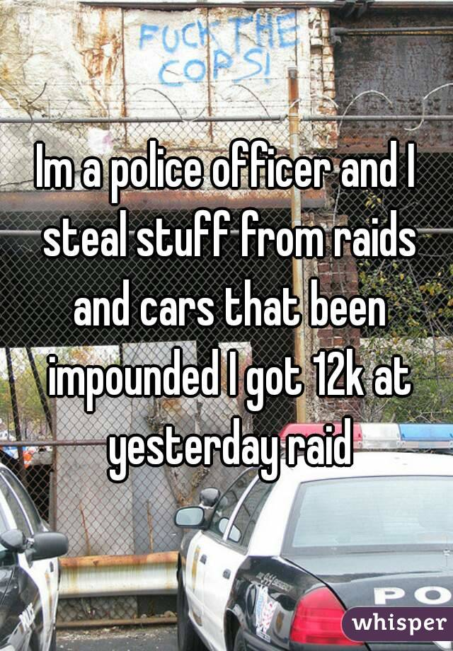 Im a police officer and I steal stuff from raids and cars that been impounded I got 12k at yesterday raid