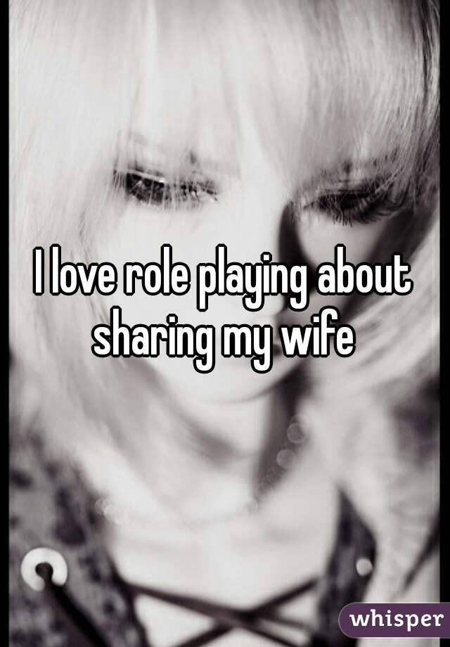 I love role playing about sharing my wife