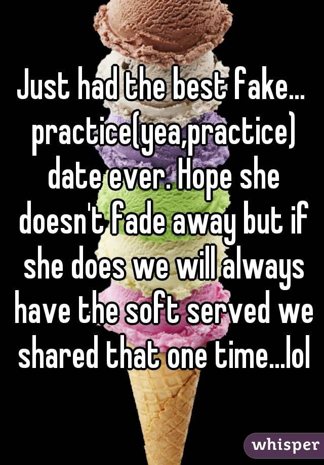 Just had the best fake... practice(yea,practice) date ever. Hope she doesn't fade away but if she does we will always have the soft served we shared that one time...lol
