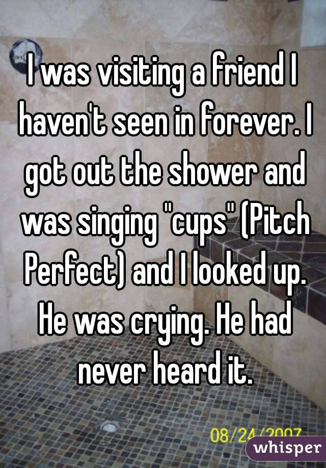 "I was visiting a friend I haven't seen in forever. I got out the shower and was singing ""cups"" (Pitch Perfect) and I looked up.  He was crying. He had never heard it."