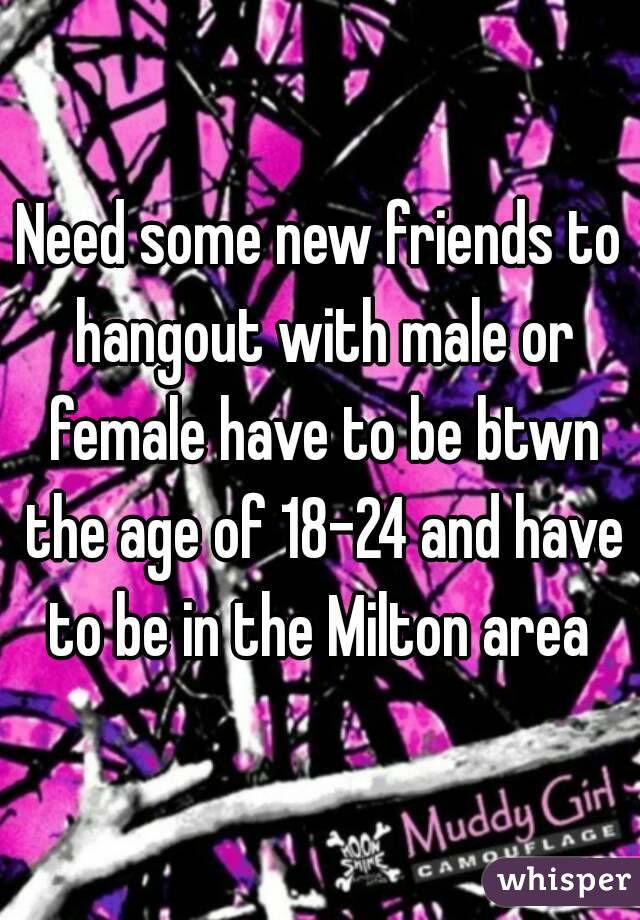 Need some new friends to hangout with male or female have to be btwn the age of 18-24 and have to be in the Milton area