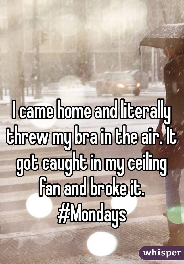 I came home and literally threw my bra in the air. It got caught in my ceiling fan and broke it.  #Mondays