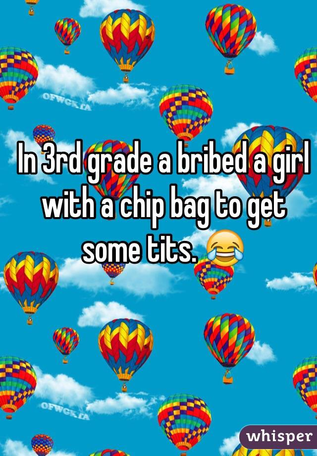 In 3rd grade a bribed a girl with a chip bag to get some tits. 😂