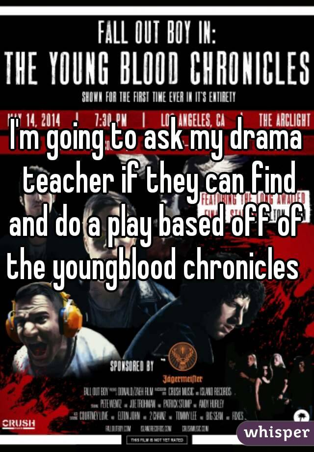 I'm going to ask my drama teacher if they can find and do a play based off of  the youngblood chronicles