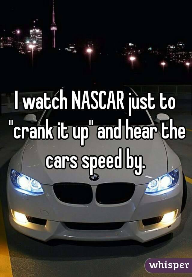 """I watch NASCAR just to """"crank it up"""" and hear the cars speed by."""