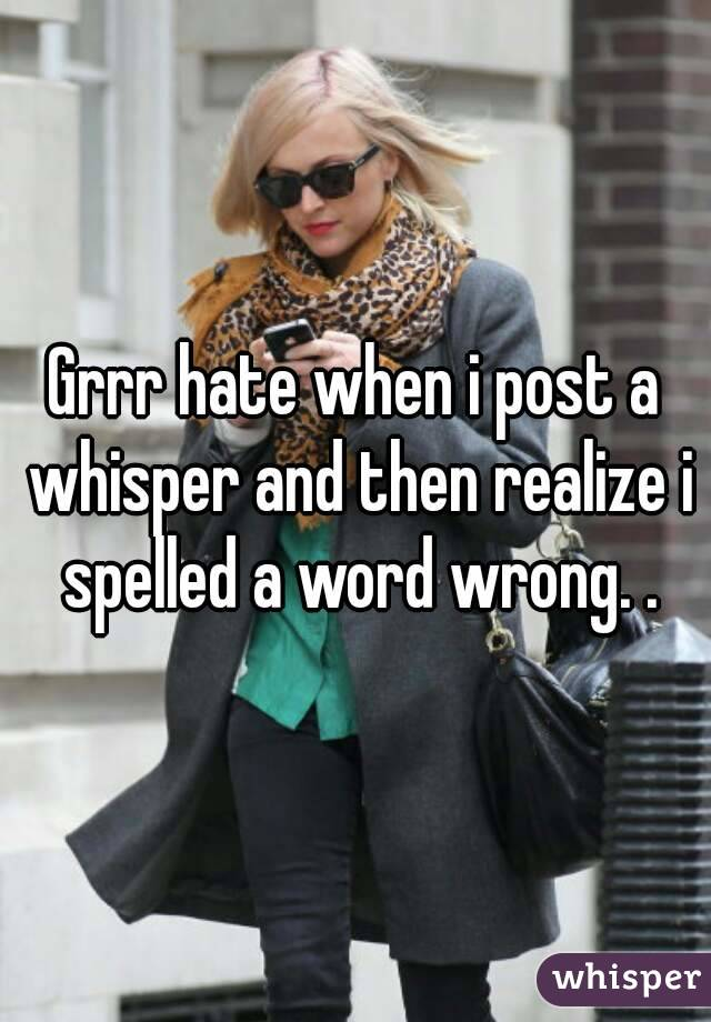 Grrr hate when i post a whisper and then realize i spelled a word wrong. .