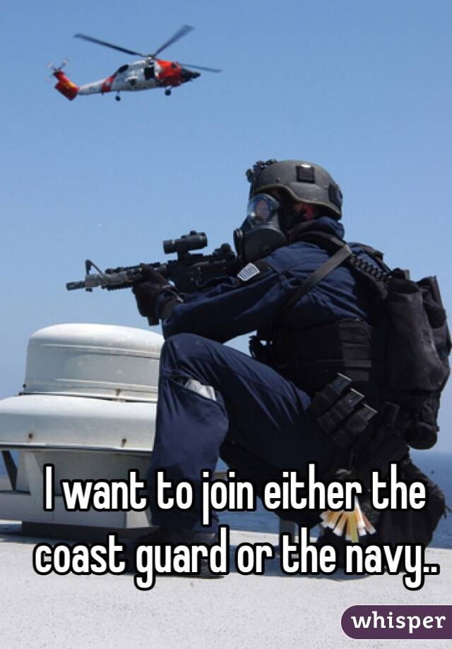 I want to join either the coast guard or the navy..