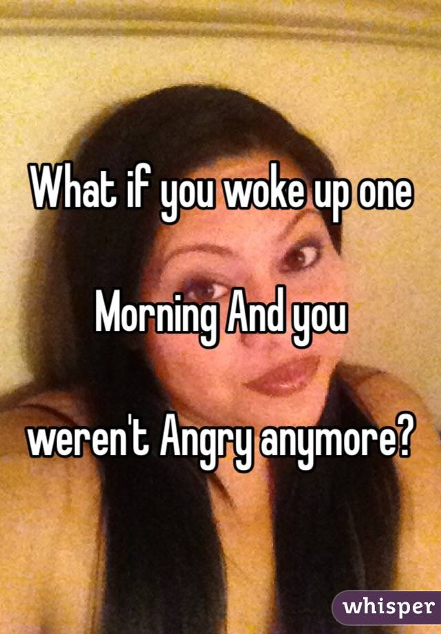 What if you woke up one  Morning And you   weren't Angry anymore?