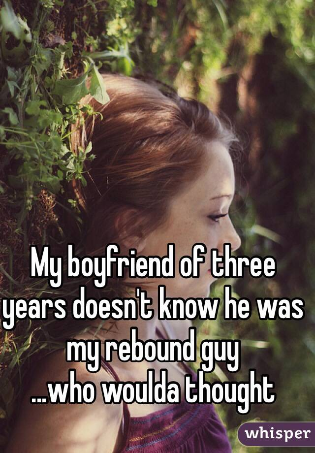 My boyfriend of three years doesn't know he was my rebound guy ...who woulda thought