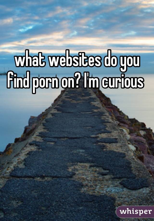what websites do you find porn on? I'm curious