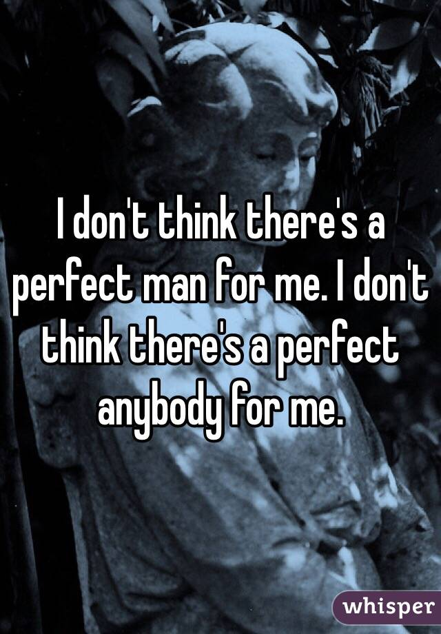 I don't think there's a perfect man for me. I don't think there's a perfect anybody for me.
