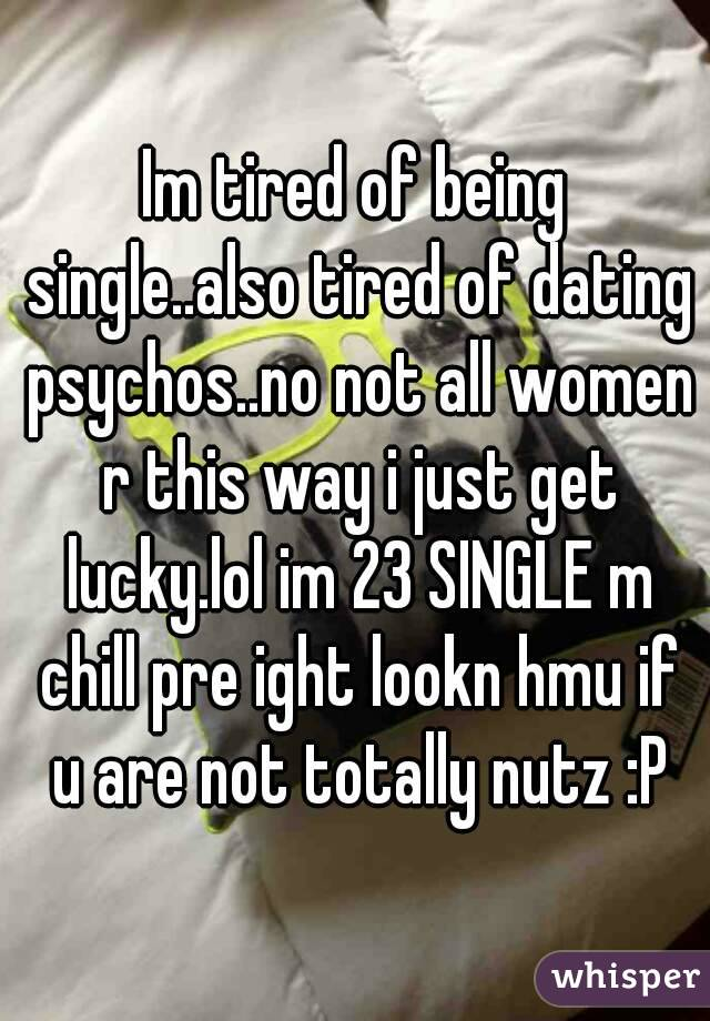 Im tired of being single..also tired of dating psychos..no not all women r this way i just get lucky.lol im 23 SINGLE m chill pre ight lookn hmu if u are not totally nutz :P