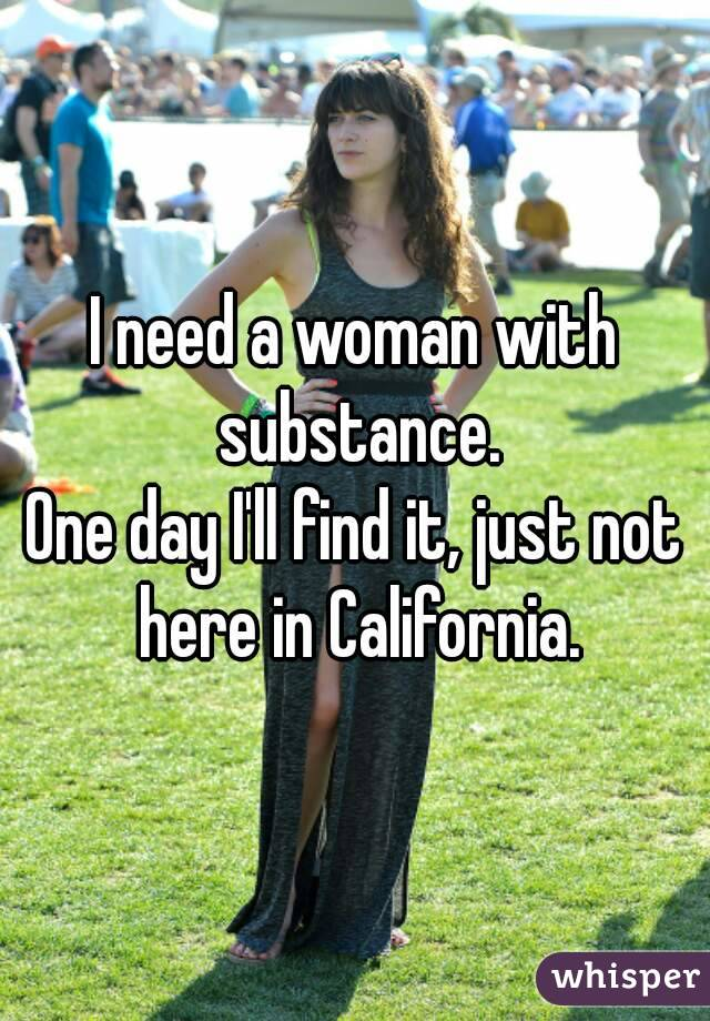 I need a woman with substance. One day I'll find it, just not here in California.