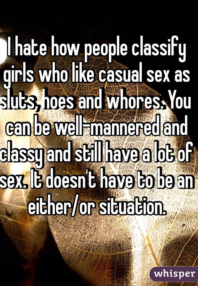 I hate how people classify girls who like casual sex as sluts, hoes and whores. You can be well-mannered and classy and still have a lot of sex. It doesn't have to be an either/or situation.