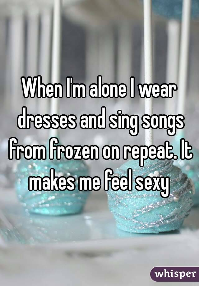 When I'm alone I wear dresses and sing songs from frozen on repeat. It makes me feel sexy