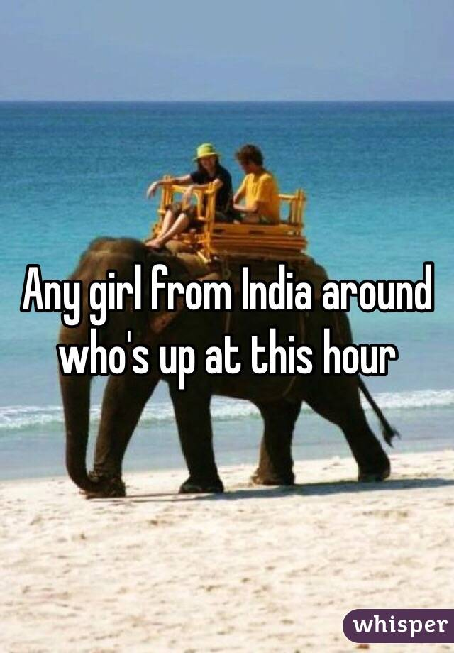 Any girl from India around who's up at this hour