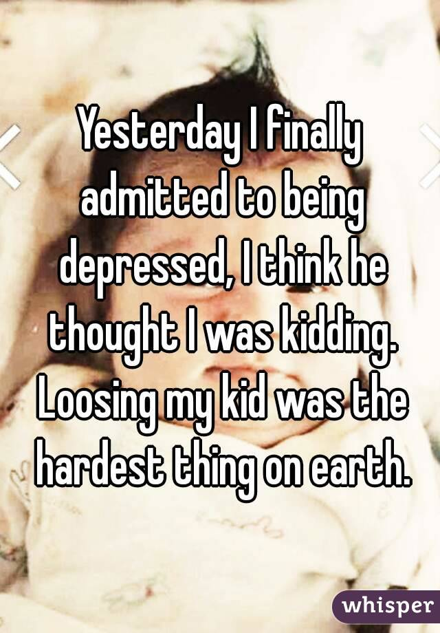 Yesterday I finally admitted to being depressed, I think he thought I was kidding. Loosing my kid was the hardest thing on earth.