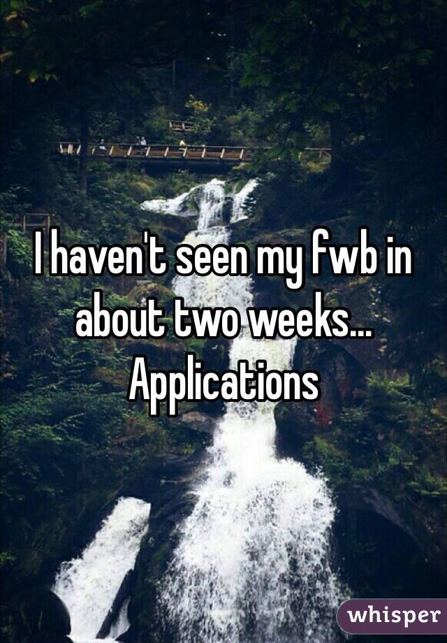 I haven't seen my fwb in about two weeks... Applications