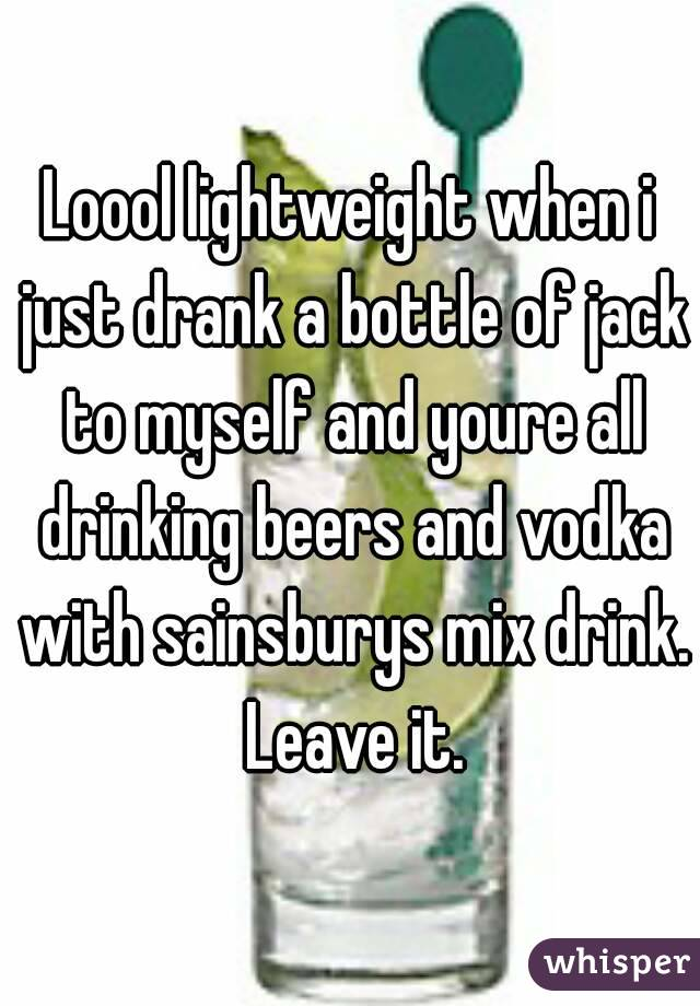 Loool lightweight when i just drank a bottle of jack to myself and youre all drinking beers and vodka with sainsburys mix drink. Leave it.
