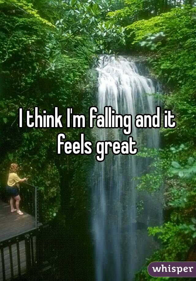 I think I'm falling and it feels great