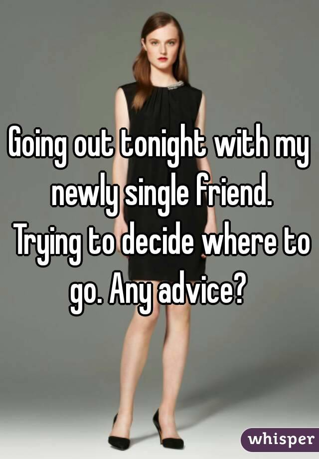 Going out tonight with my newly single friend. Trying to decide where to go. Any advice?