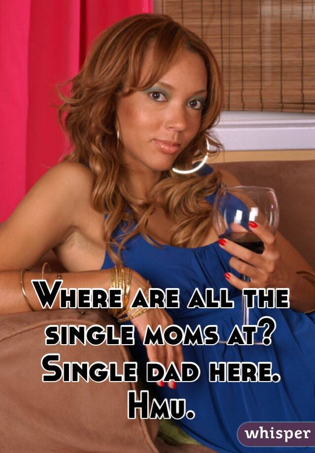 Where are all the single moms at?  Single dad here. Hmu.