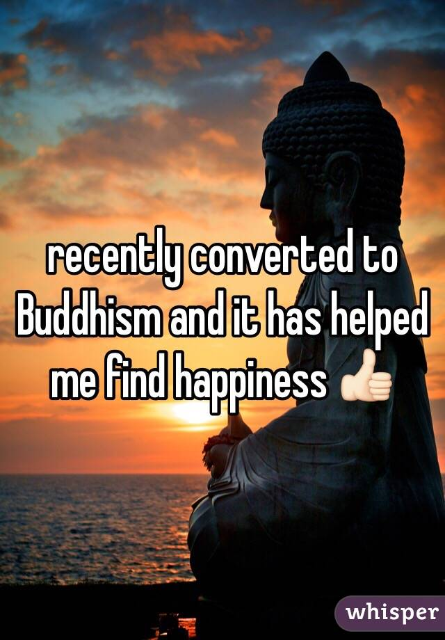 recently converted to Buddhism and it has helped me find happiness 👍🏻