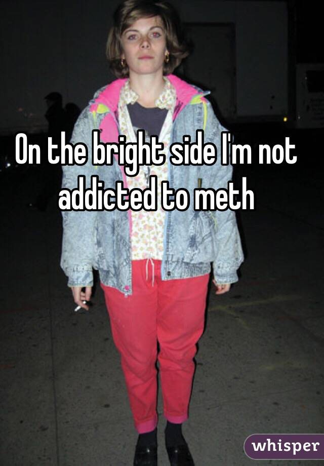 On the bright side I'm not addicted to meth