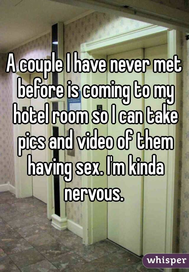 A couple I have never met before is coming to my hotel room so I can take pics and video of them having sex. I'm kinda nervous.