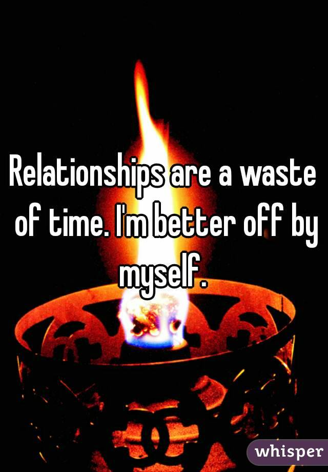 Relationships are a waste of time. I'm better off by myself.