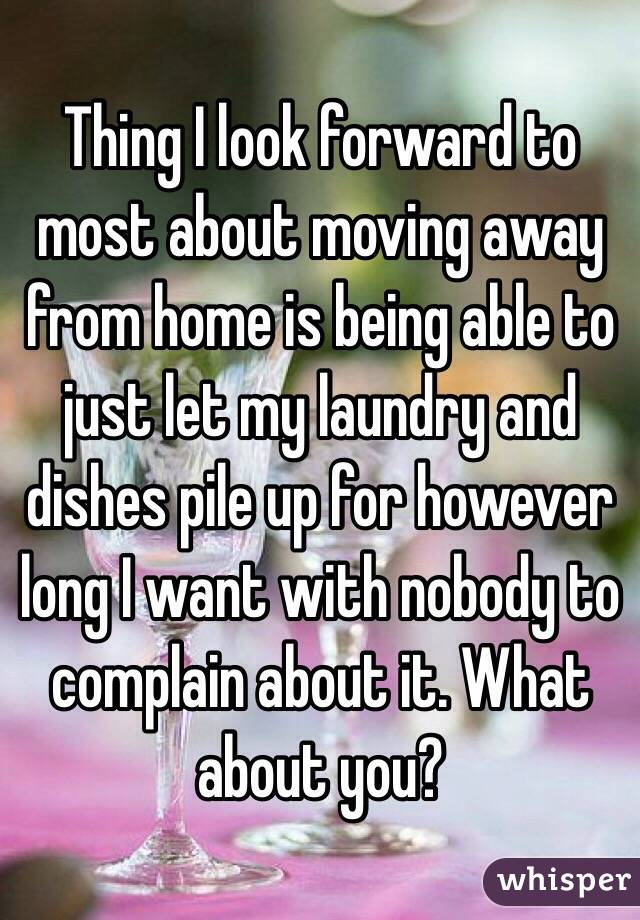 Thing I look forward to most about moving away from home is being able to just let my laundry and dishes pile up for however long I want with nobody to complain about it. What about you?