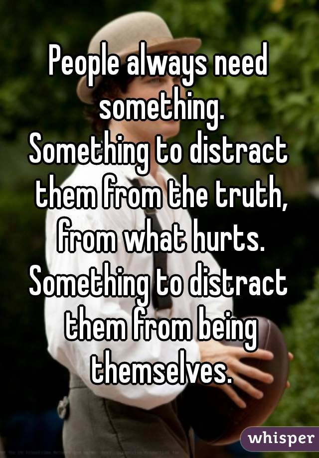 People always need something. Something to distract them from the truth, from what hurts. Something to distract them from being themselves.