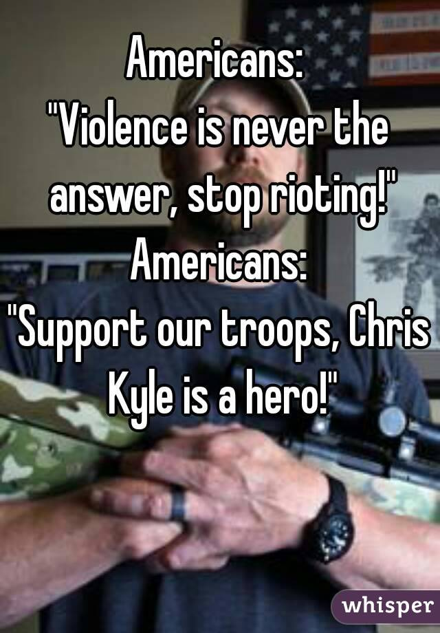 """Americans:  """"Violence is never the answer, stop rioting!"""" Americans: """"Support our troops, Chris Kyle is a hero!"""""""