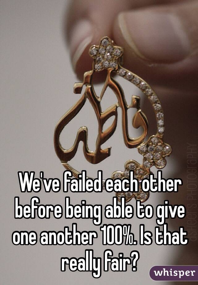 We've failed each other before being able to give one another 100%. Is that really fair?