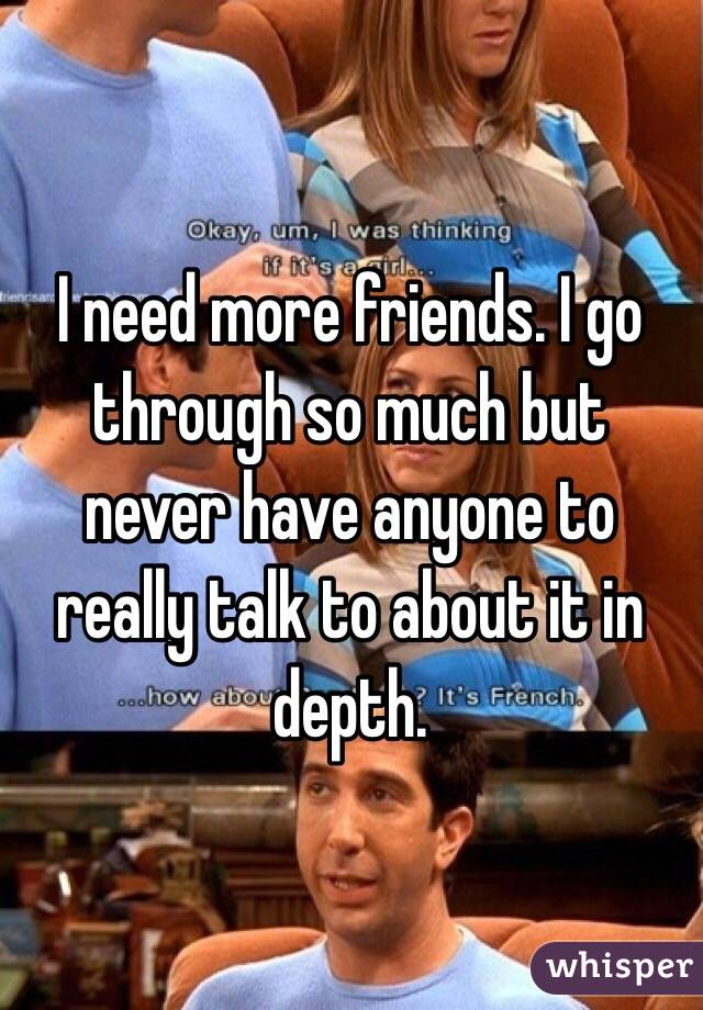 I need more friends. I go through so much but never have anyone to really talk to about it in depth.