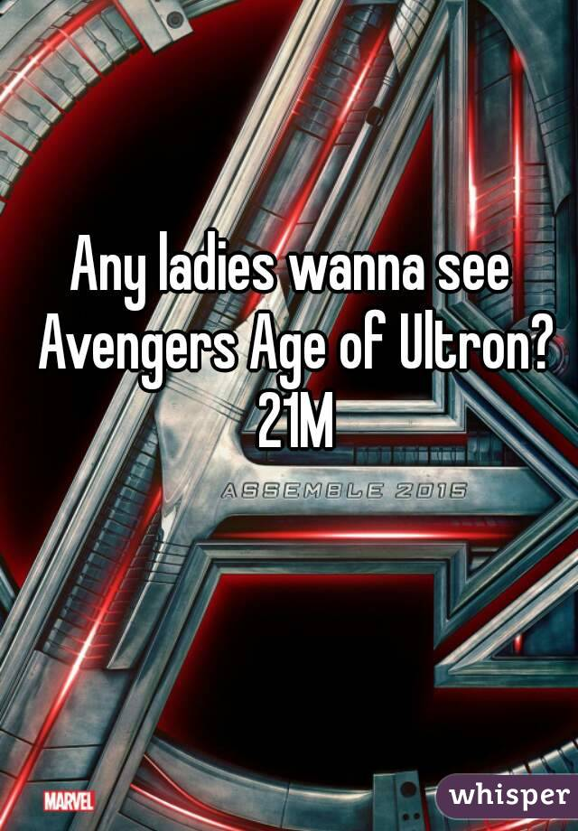 Any ladies wanna see Avengers Age of Ultron? 21M