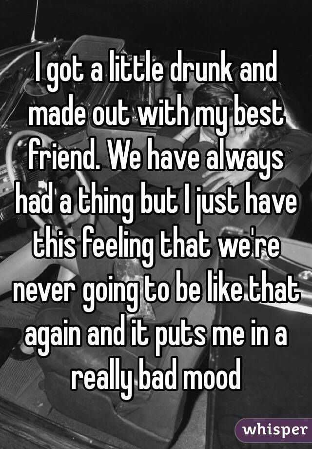I got a little drunk and made out with my best friend. We have always had a thing but I just have this feeling that we're never going to be like that again and it puts me in a really bad mood