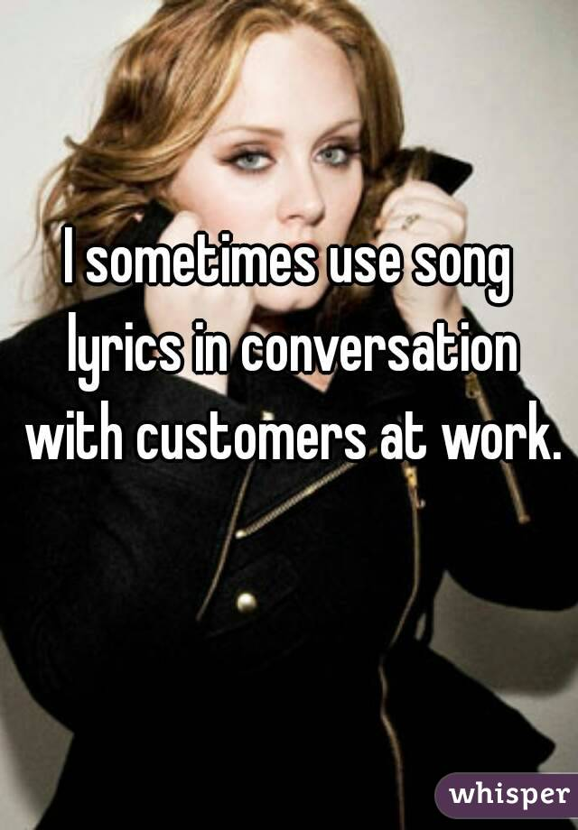 I sometimes use song lyrics in conversation with customers at work.