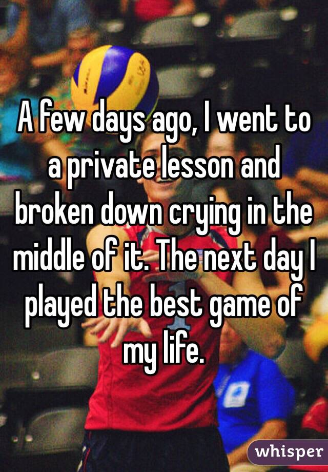 A few days ago, I went to a private lesson and broken down crying in the middle of it. The next day I played the best game of my life.