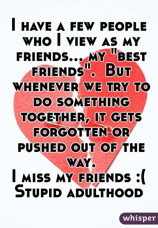 """I have a few people who I view as my friends... my """"best friends"""".  But whenever we try to do something together, it gets forgotten or pushed out of the way. I miss my friends :( Stupid adulthood"""