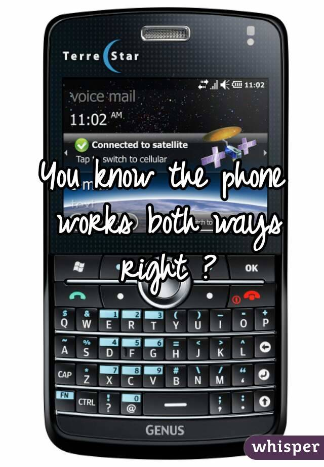 You know the phone works both ways right ?
