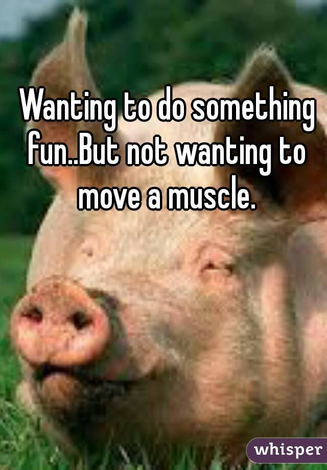 Wanting to do something fun..But not wanting to move a muscle.