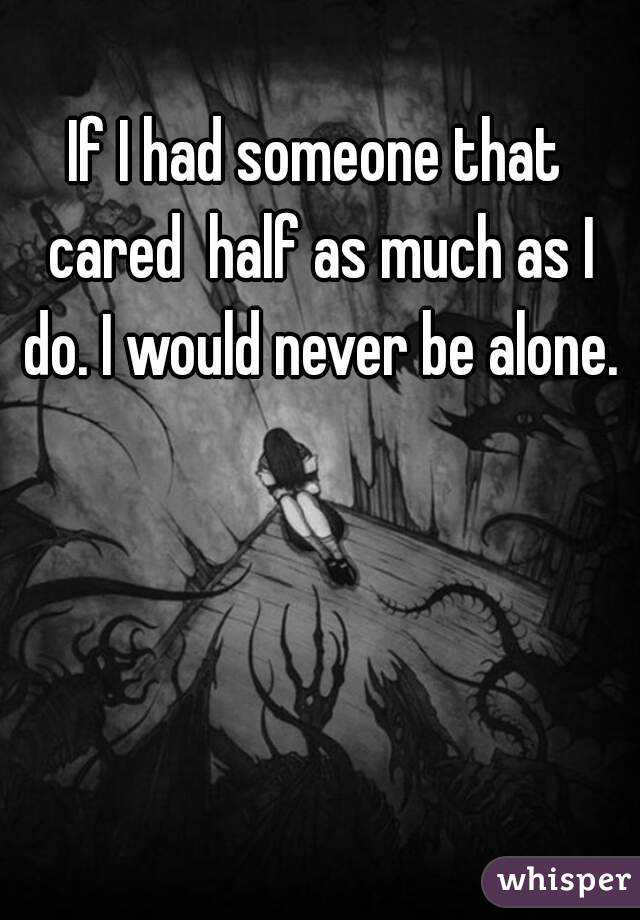 If I had someone that cared  half as much as I do. I would never be alone.