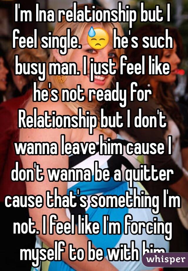 I'm Ina relationship but I feel single. 😓 he's such busy man. I just feel like he's not ready for Relationship but I don't wanna leave him cause I don't wanna be a quitter cause that's something I'm not. I feel like I'm forcing myself to be with him