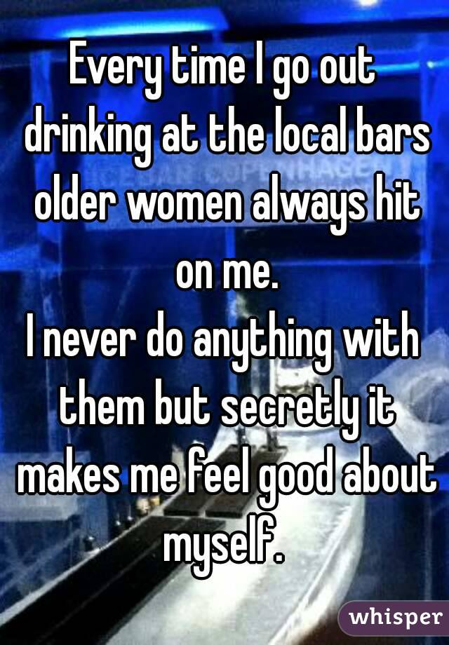 Every time I go out drinking at the local bars older women always hit on me. I never do anything with them but secretly it makes me feel good about myself.