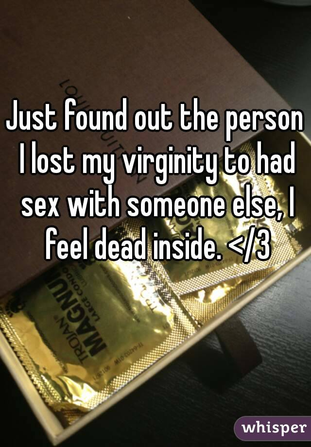 Just found out the person I lost my virginity to had sex with someone else, I feel dead inside. </3