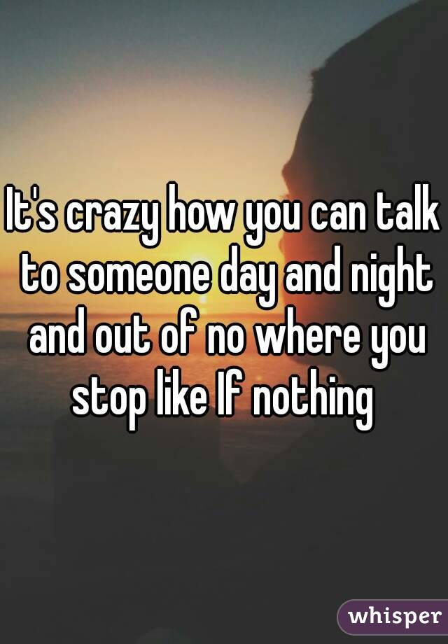 It's crazy how you can talk to someone day and night and out of no where you stop like If nothing